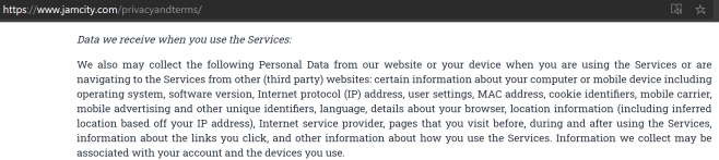 https www.jamcity.com/privacyandterms/ Data we receive when you use the Services: We also may collect the following Personal Data from our website or your device when you are using the Services or are navigating to the Services from other (third party) websites: certain information about your computer or mobile device including operating system, software version, Internet protocol (IP) address, user settings, MAC address, cookie identifiers, mobile carrier, mobile advertising and other unique identifiers, language, details about your browser, location information (including inferred location based off your IP address), Internet service provider, pages that you visit before, during and after using the Services, information about the links you click, and other information about how you use the Services. Information we collect may be associated with your account and the devices you use.